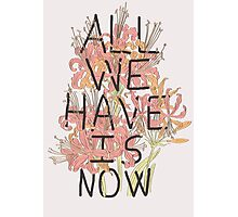 ALL WE HAVE IS NOW Photographic Print