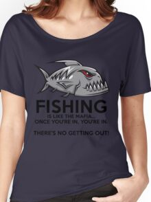 Fishing is like the mafia. Once you're in, you're in. There's no getting out! Women's Relaxed Fit T-Shirt