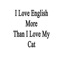 I Love English More Than I Love My Cat  Photographic Print