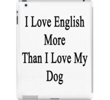 I Love English More Than I Love My Dog  iPad Case/Skin