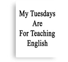 My Tuesdays Are For Teaching English  Canvas Print