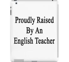 Proudly Raised By An English Teacher  iPad Case/Skin