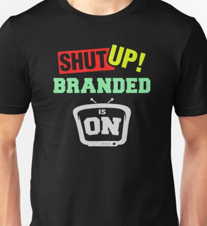 Shut up branded is on Unisex T-Shirt