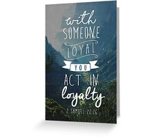 WITH SOMEONE LOYAL YOU ACT IN LOYALTY (Design no. 7) Greeting Card