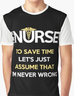 I'm A Nurse. To Save Time Let's Just Assume That I'm Never Wrong Graphic T-Shirt