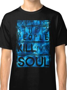 don't let stupid people kill your soul Classic T-Shirt