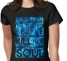 don't let stupid people kill your soul Womens Fitted T-Shirt