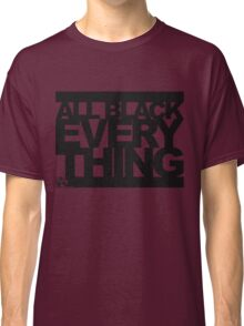 ALL BLACK EVERYTHING Classic T-Shirt