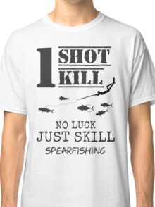 one shot one kill no luck just skill spearfishing Classic T-Shirt
