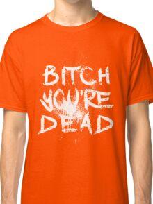 B/W Bitch you're Dead Classic T-Shirt