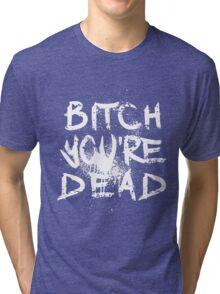 B/W Bitch you're Dead Tri-blend T-Shirt