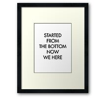 Started from the bottom now we here Framed Print
