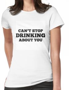 Can't Stop DRINKING About You Womens Fitted T-Shirt