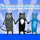 Cats, good friends are hard to find. by Mary Taylor