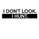 I Don't Look. I Hunt. by piecesofrie