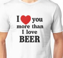 I Love You More Than I Love Beer Unisex T-Shirt