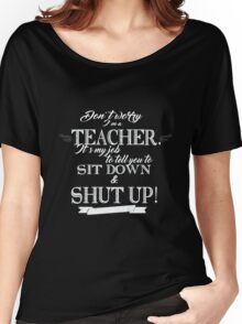 Don't Worry, I'm a Teacher it's My Job to Tell You to Sit Down and Shut Up! Women's Relaxed Fit T-Shirt