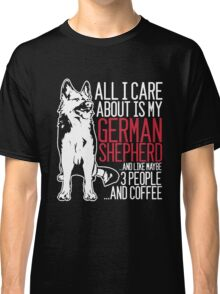 All I Care About Is My German Shepherd And Coffee Classic T-Shirt