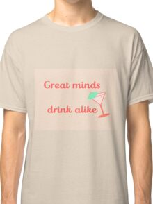Great Minds Drink Alike Classic T-Shirt