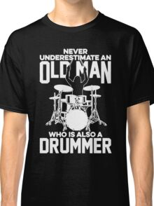 Never Underestimate An Old Man Who Is Also A Drummer Classic T-Shirt