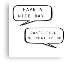 """""""Have a nice day""""\""""Don't tell me what to do"""" Canvas Print"""