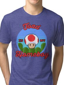 Toad is my Homeboy Tri-blend T-Shirt