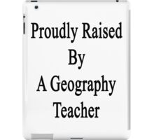 Proudly Raised By A Geography Teacher  iPad Case/Skin
