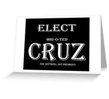 Elect Big-O-TED CRUZ...for ANYTHING but PRESIDENT! Greeting Card