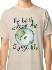 The Earth without art is just EH Classic T-Shirt