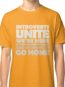 Introverts unite we're here we're uncomfortable and we want to go home-white Classic T-Shirt