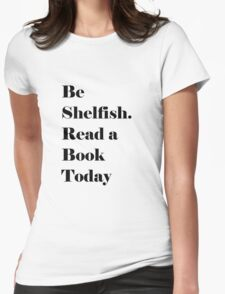 Be Shelfish. Read a Book Today Womens Fitted T-Shirt