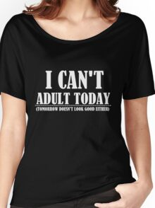 I CAN'T ADULT TODAY Women's Relaxed Fit T-Shirt