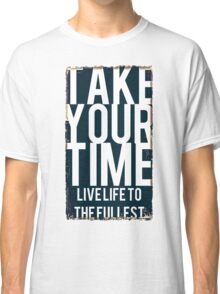 .Take Your Time. Live Life The The Fullest Classic T-Shirt