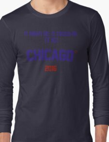 It might be. It could be. It is! Chicago 2016 Long Sleeve T-Shirt