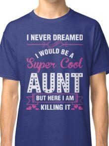 i never dreamed i would be a super cool aunt but here i am killing it Classic T-Shirt