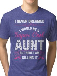 i never dreamed i would be a super cool aunt but here i am killing it Tri-blend T-Shirt