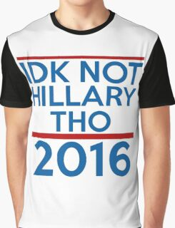IDK Not Hillary Though Graphic T-Shirt
