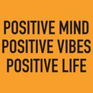 Positive Mind, Positive Vibes, Positive Life by ScottW93