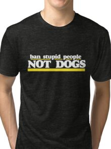 Ban Stupid People not DOGS Tri-blend T-Shirt
