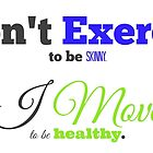 I don't Exercise. I Move. by RdwnggrlDesigns