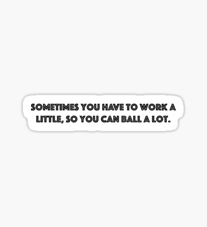 Sometimes you have to work a little, so you can ball a lot. Sticker