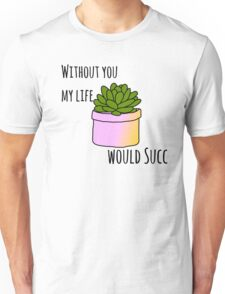 Without you my life would succ Unisex T-Shirt