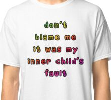 Don't Blame Me It Was My Inner Child's Fault Classic T-Shirt