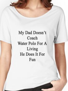 My Dad Doesn't Coach Water Polo For A Living He Does It For Fun  Women's Relaxed Fit T-Shirt