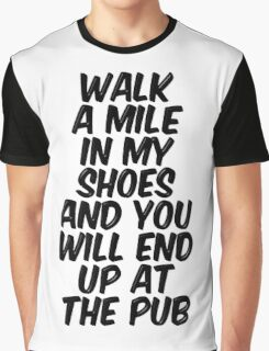 Walk A Mile In My Shoes And You Will End Up At The Pub Graphic T-Shirt