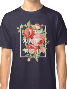 Y'all Ain't Right - Floral Typography Classic T-Shirt