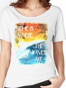 Surfing - Home is where the waves are quote Women's Relaxed Fit T-Shirt