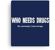 Who Needs Drugs - No Seriously I Have Drugs Canvas Print
