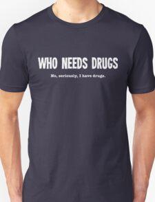 Who Needs Drugs - No Seriously I Have Drugs Unisex T-Shirt