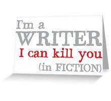 I am a writer I can KILL YOU (in fiction) Greeting Card